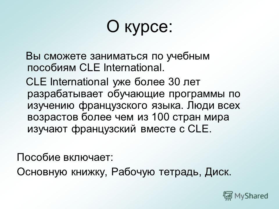 О курсе: Вы сможете заниматься по учебным пособиям CLE International. CLE International уже более 30 лет разрабатывает обучающие программы по изучению французского языка. Люди всех возрастов более чем из 100 стран мира изучают французский вместе с CL