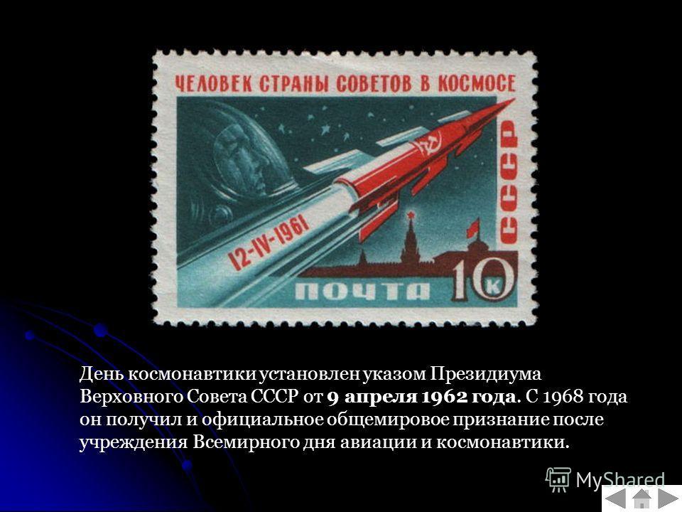 День космонавтики установлен указом Президиума Верховного Совета СССР от 9 апреля 1962 года. С 1968 года он получил и официальное общемировое признание после учреждения Всемирного дня авиации и космонавтики.