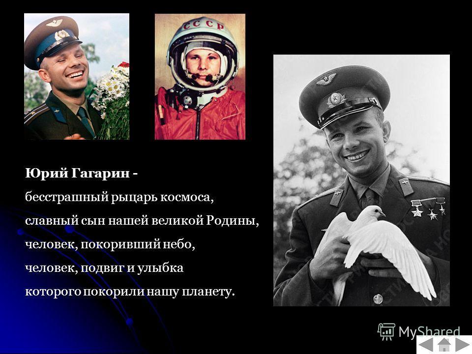 Юрий Гагарин - бесстрашный рыцарь космоса, славный сын нашей великой Родины, человек, покоривший небо, человек, подвиг и улыбка которого покорили нашу планету.