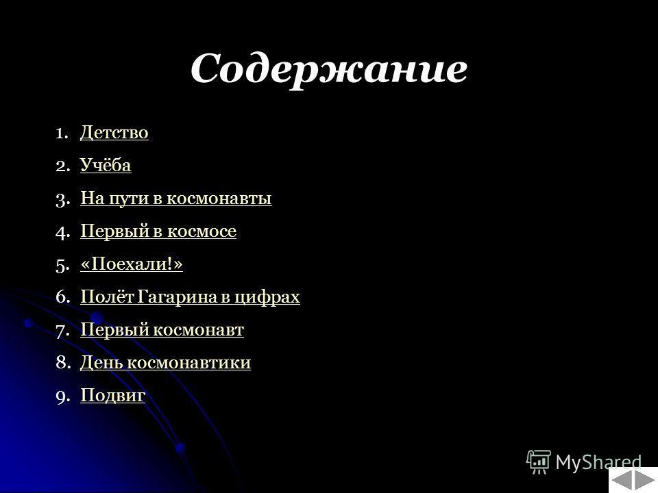 Содержание 1.ДетствоДетство 2.УчёбаУчёба 3.На пути в космонавтыНа пути в космонавты 4.Первый в космосеПервый в космосе 5.«Поехали!»«Поехали!» 6.Полёт Гагарина в цифрахПолёт Гагарина в цифрах 7.Первый космонавтПервый космонавт 8.День космонавтикиДень