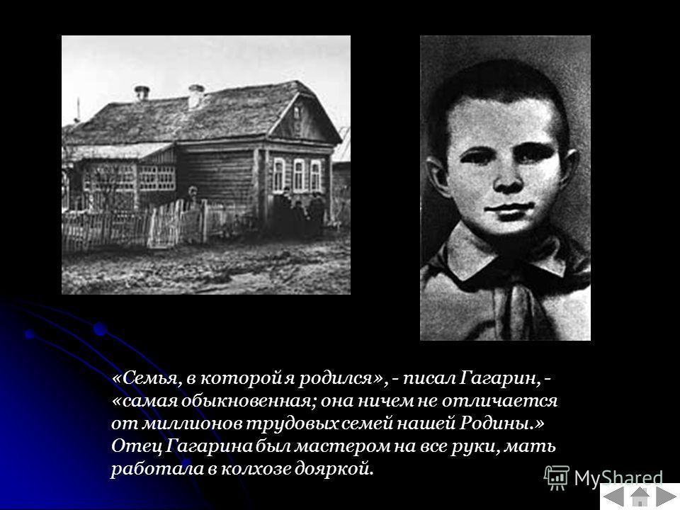 «Семья, в которой я родился», - писал Гагарин, - «самая обыкновенная; она ничем не отличается от миллионов трудовых семей нашей Родины.» Отец Гагарина был мастером на все руки, мать работала в колхозе дояркой.