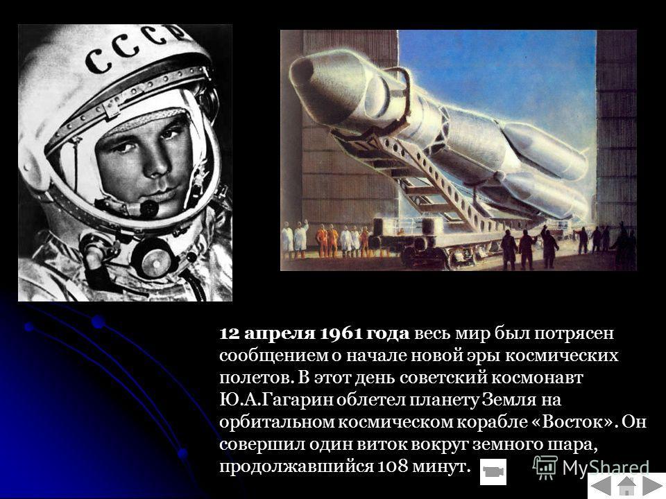 12 апреля 1961 года весь мир был потрясен сообщением о начале новой эры космических полетов. В этот день советский космонавт Ю.А.Гагарин облетел планету Земля на орбитальном космическом корабле «Восток». Он совершил один виток вокруг земного шара, пр