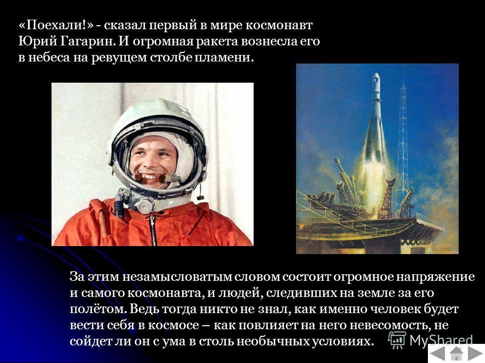 «Поехали!» - сказал первый в мире космонавт Юрий Гагарин. И огромная ракета вознесла его в небеса на ревущем столбе пламени. За этим незамысловатым словом состоит огромное напряжение и самого космонавта, и людей, следивших на земле за его полётом. Ве