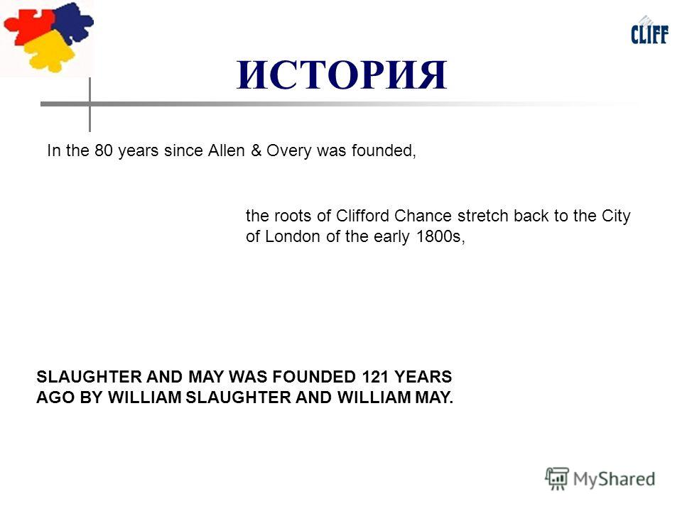 ИСТОРИЯ In the 80 years since Allen & Overy was founded, the roots of Clifford Chance stretch back to the City of London of the early 1800s, SLAUGHTER AND MAY WAS FOUNDED 121 YEARS AGO BY WILLIAM SLAUGHTER AND WILLIAM MAY.