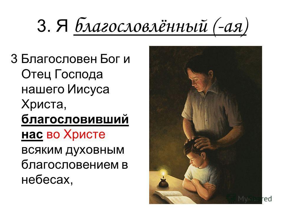 3. Я благословлённый (-ая) 3 Благословен Бог и Отец Господа нашего Иисуса Христа, благословивший нас во Христе всяким духовным благословением в небесах,