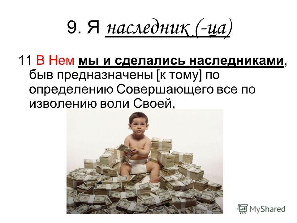 9. Я наследник (-ца) 11 В Нем мы и сделались наследниками, быв предназначены [к тому] по определению Совершающего все по изволению воли Своей,