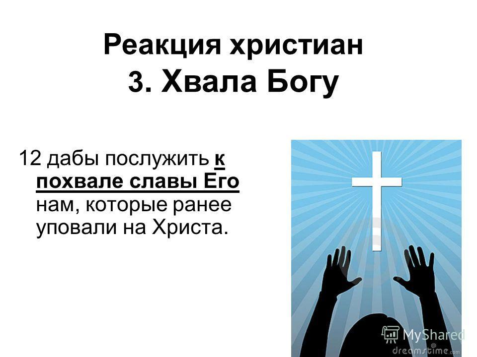 12 дабы послужить к похвале славы Его нам, которые ранее уповали на Христа. Реакция христиан 3. Хвала Богу