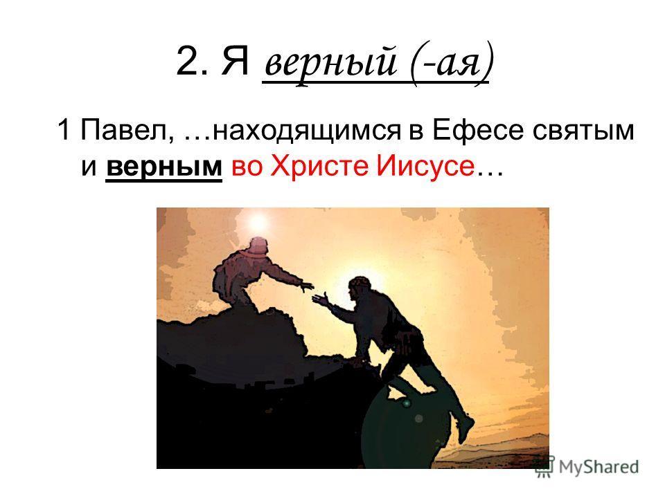 2. Я верный (-ая) 1 Павел, …находящимся в Ефесе святым и верным во Христе Иисусе…