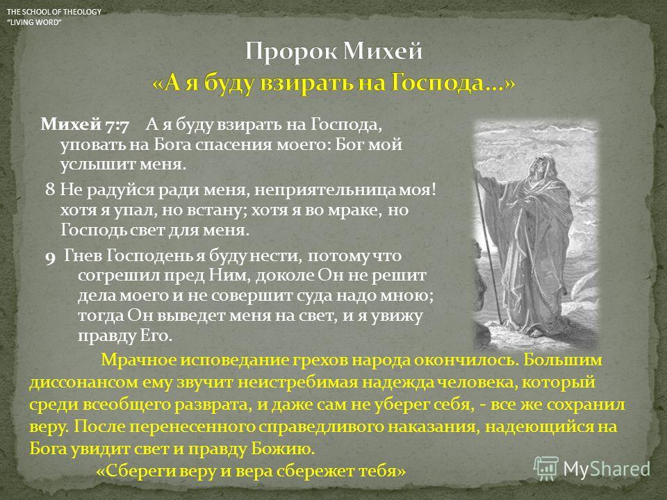 Михей 7:7 А я буду взирать на Господа, уповать на Бога спасения моего: Бог мой услышит меня. 8 Не радуйся ради меня, неприятельница моя! хотя я упал, но встану; хотя я во мраке, но Господь свет для меня. 9 Гнев Господень я буду нести, потому что согр