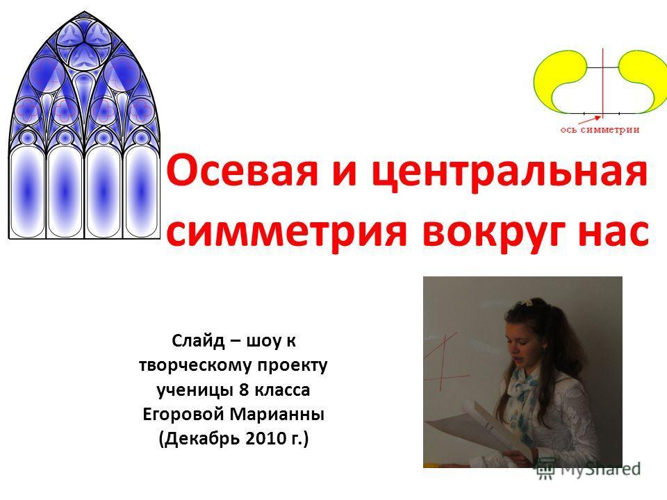 Осевая и центральная симметрия вокруг нас Слайд – шоу к творческому проекту ученицы 8 класса Егоровой Марианны (Декабрь 2010 г.)