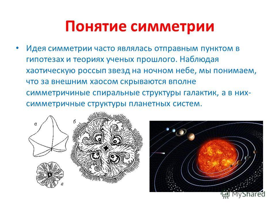 Понятие симметрии Идея симметрии часто являлась отправным пунктом в гипотезах и теориях ученых прошлого. Наблюдая хаотическую россып звезд на ночном небе, мы понимаем, что за внешним хаосом скрываются вполне симметричиные спиральные структуры галакти