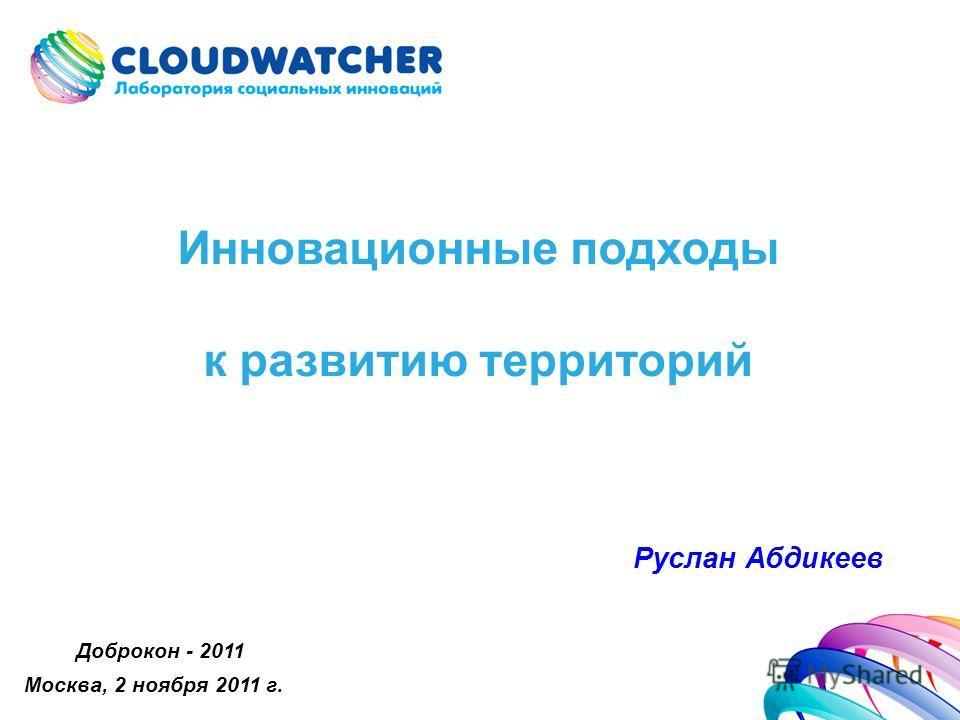 Инновационные подходы к развитию территорий Руслан Абдикеев Доброкон - 2011 Москва, 2 ноября 2011 г.