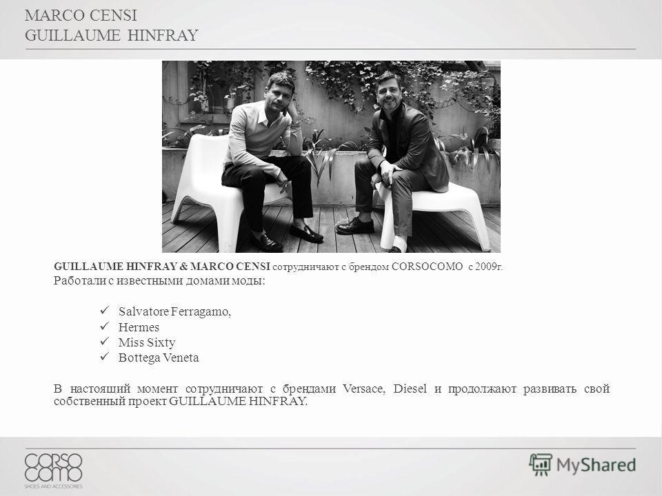 MARCO CENSI GUILLAUME HINFRAY GUILLAUME HINFRAY & MARCO CENSI сотрудничают с брендом CORSOCOMO c 2009г. Работали с известными домами моды: Salvatore Ferragamo, Hermes Miss Sixty Bottega Veneta В настоящий момент сотрудничают с брендами Versace, Diese