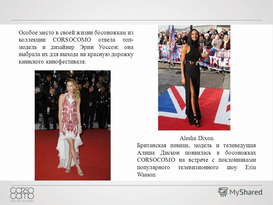 Особое место в своей жизни босоножкам из коллекции CORSOCOMO отвела топ- модель и дизайнер Эрин Уоссон: она выбрала их для выхода на красную дорожку каннского кинофестиваля. Alesha Dixon Британская певица, модель и телеведущая Алиша Дискон появилась