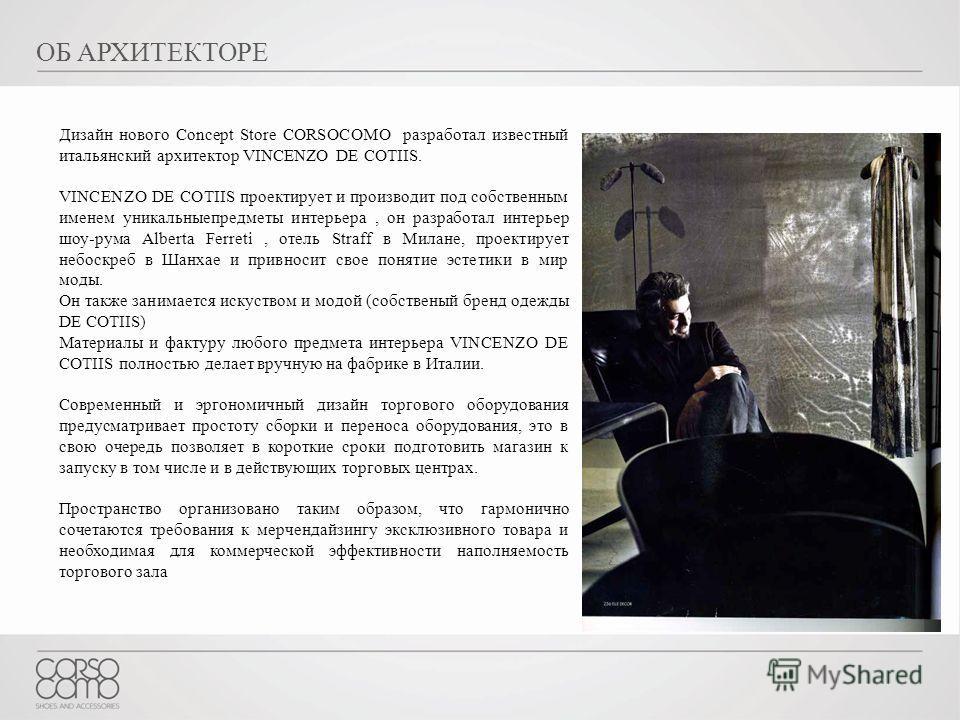 ОБ АРХИТЕКТОРЕ Дизайн нового Concept Store CORSOCOMO разработал известный итальянский архитектор VINCENZO DE COTIIS. VINCENZO DE COTIIS проектирует и производит под собственным именем уникальныепредметы интерьера, он разработал интерьер шоу-рума Albe