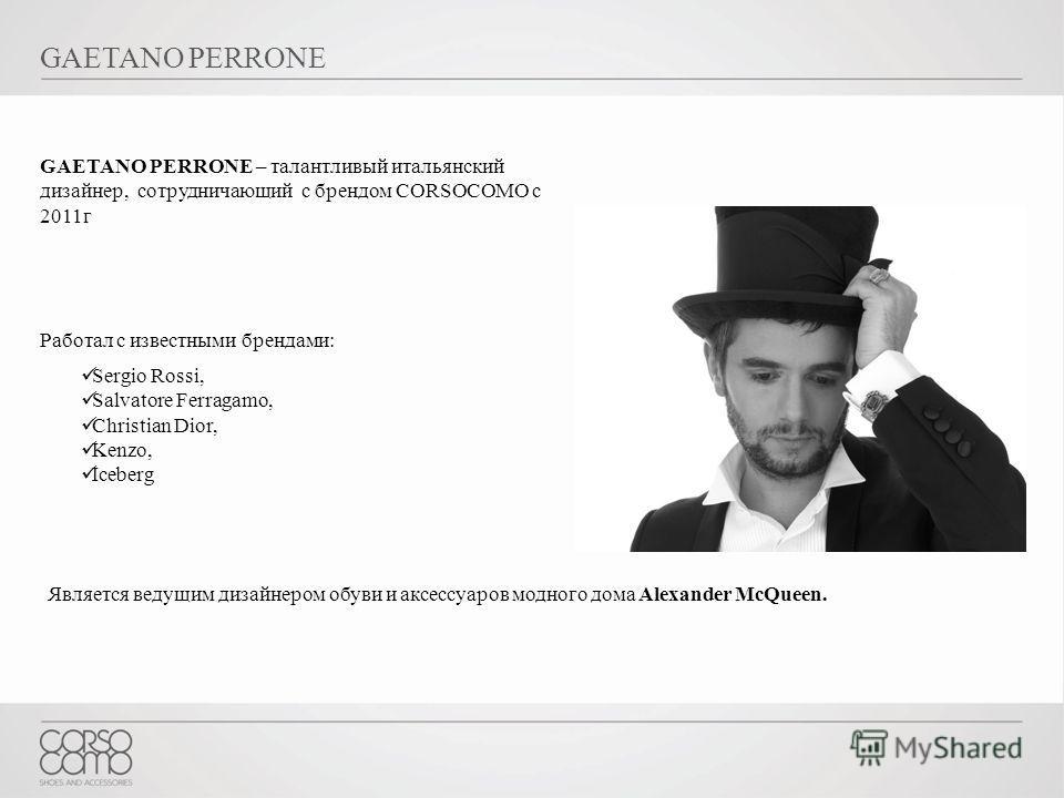 GAETANO PERRONE GAETANO PERRONE – талантливый итальянский дизайнер, сотрудничающий с брендом CORSOCOMO с 2011г Работал с известными брендами: Sergio Rossi, Salvatore Ferragamo, Christian Dior, Kenzo, Iceberg Является ведущим дизайнером обуви и аксесс