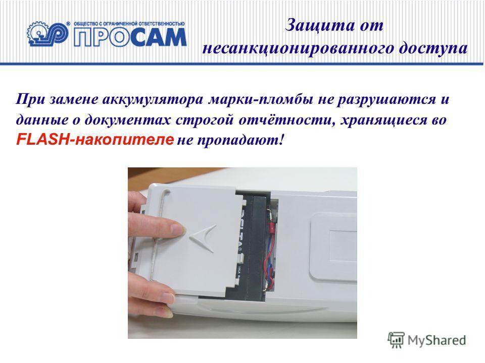 При замене аккумулятора марки-пломбы не разрушаются и данные о документах строгой отчётности, хранящиеся во FLASH-накопителе не пропадают! Защита от несанкционированного доступа