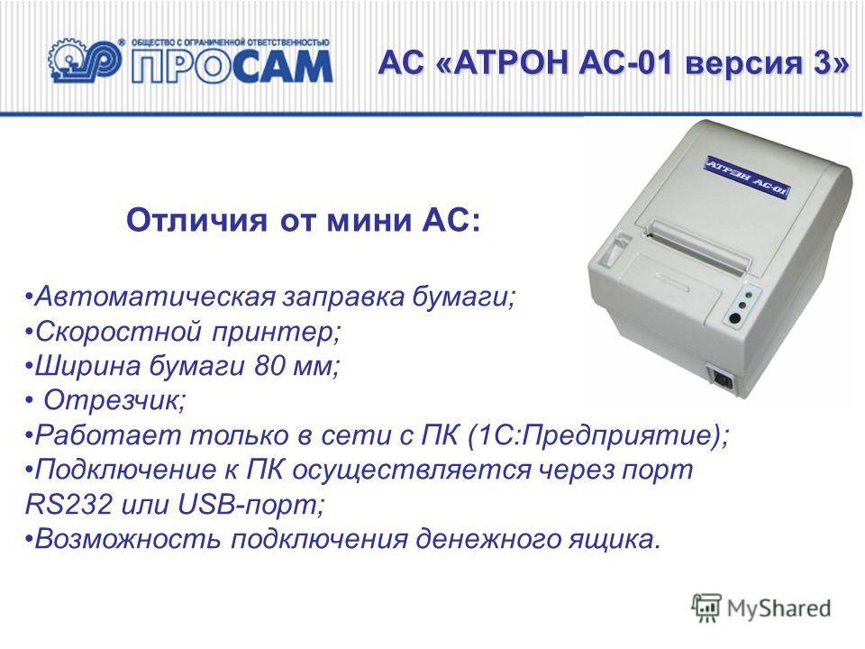 Отличия от мини АС: АС «АТРОН АС-01 версия 3» Автоматическая заправка бумаги; Скоростной принтер; Ширина бумаги 80 мм; Отрезчик; Работает только в сети с ПК (1С:Предприятие); Подключение к ПК осуществляется через порт RS232 или USB-порт; Возможность