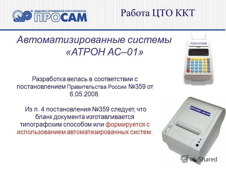 Работа ЦТО ККТ Автоматизированные системы «АТРОН АС–01» Разработка велась в соответствии с постановлением Правительства России 359 от 6.05.2008. Из п. 4 постановления 359 следует, что бланк документа изготавливается типографским способом или формируе