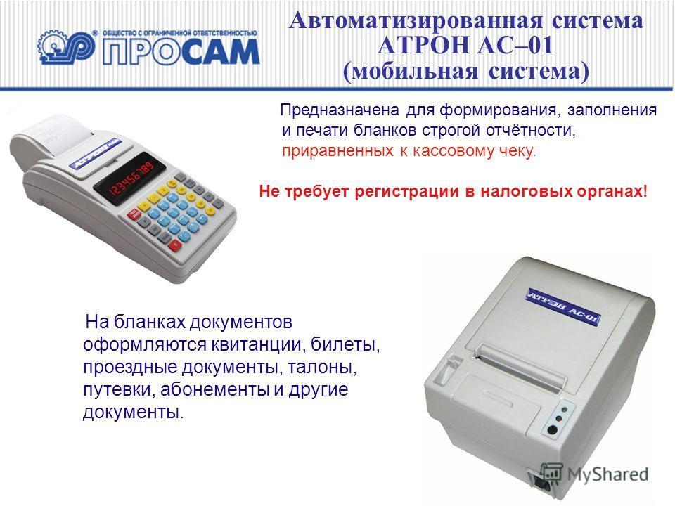 Автоматизированная система АТРОН АС–01 (мобильная система) Предназначена для формирования, заполнения и печати бланков строгой отчётности, приравненных к кассовому чеку. Не требует регистрации в налоговых органах! На бланках документов оформляются кв