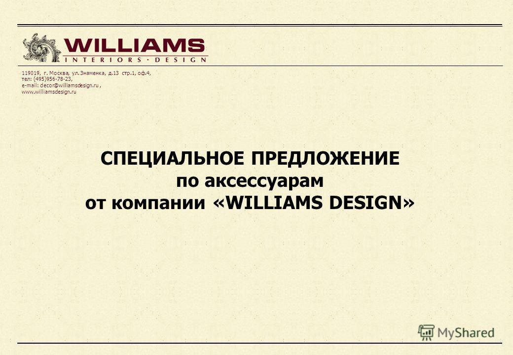 СПЕЦИАЛЬНОЕ ПРЕДЛОЖЕНИЕ по аксессуарам от компании «WILLIAMS DESIGN» 119019, г. Москва, ул. Знаменка, д.13 стр.1, оф.4, тел: (495)956-78-23, e-mail: decor@williamsdesign.ru, www.williamsdesign.ru