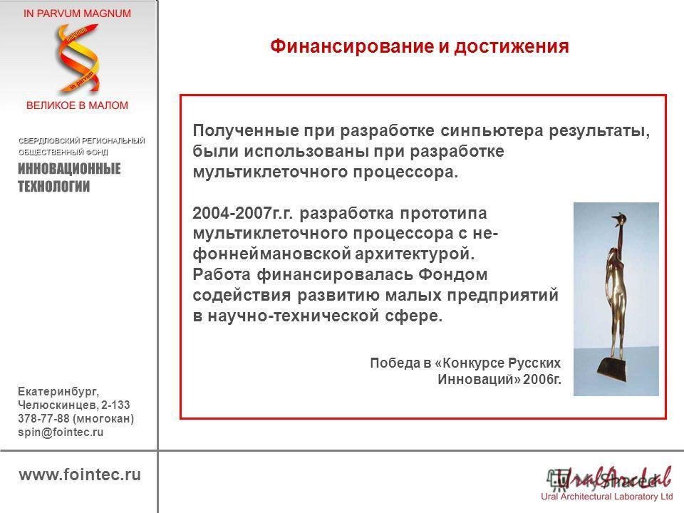 www.fointec.ru Екатеринбург, Челюскинцев, 2-133 378-77-88 (многокан) spin@fointec.ru Финансирование и достижения Полученные при разработке синпьютера результаты, были использованы при разработке мультиклеточного процессора. 2004-2007г.г. разработка п