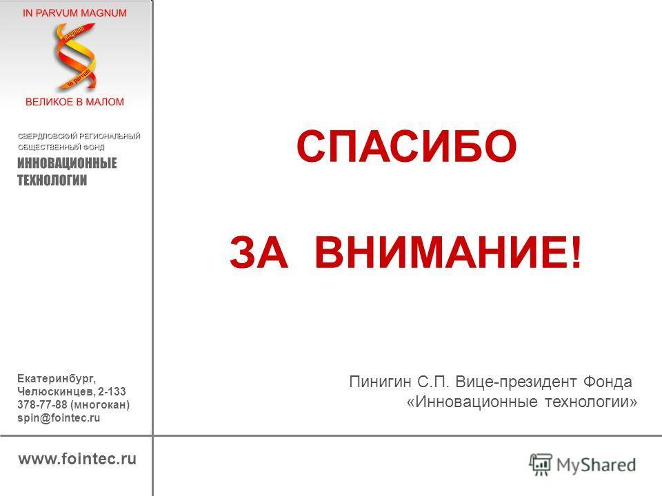 www.fointec.ru Екатеринбург, Челюскинцев, 2-133 378-77-88 (многокан) spin@fointec.ru СПАСИБО ЗА ВНИМАНИЕ! Пинигин С.П. Вице-президент Фонда «Инновационные технологии»