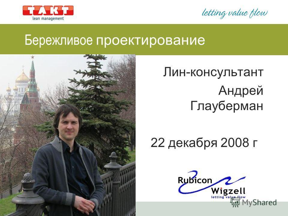1 Бережливое проектирование Лин-консультант Андрей Глауберман 22 декабря 2008 г