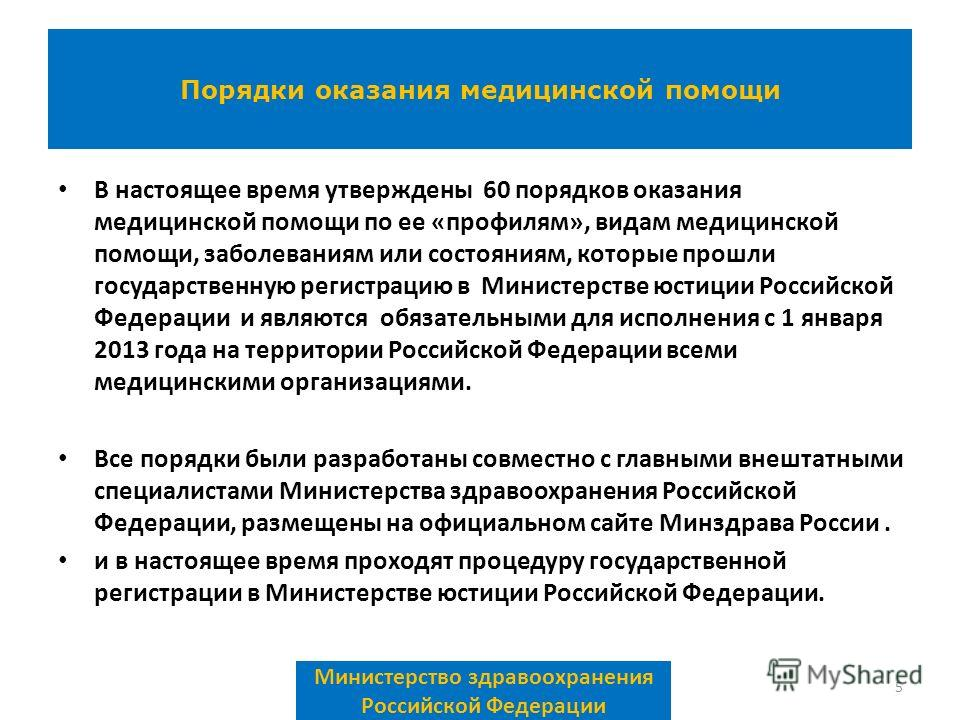 В настоящее время утверждены 60 порядков оказания медицинской помощи по ее «профилям», видам медицинской помощи, заболеваниям или состояниям, которые прошли государственную регистрацию в Министерстве юстиции Российской Федерации и являются обязательн