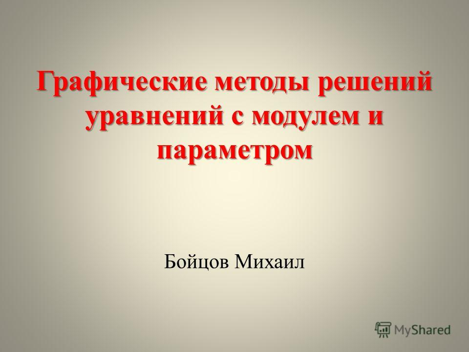 Графические методы решений уравнений с модулем и параметром Бойцов Михаил