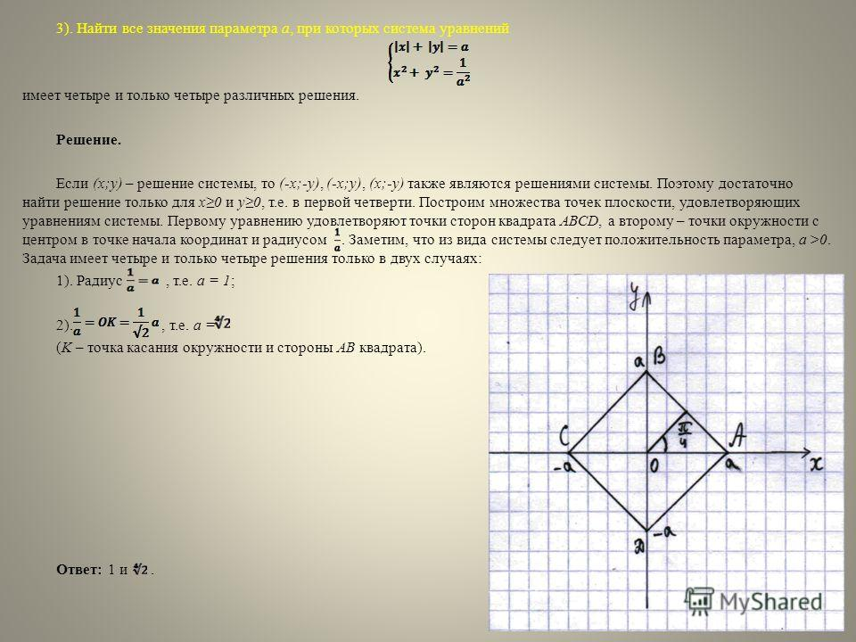 3). Найти все значения параметра a, при которых система уравнений имеет четыре и только четыре различных решения. Решение. Если (x;y) – решение системы, то (-x;-y), (-x;y), (x;-y) также являются решениями системы. Поэтому достаточно найти решение тол