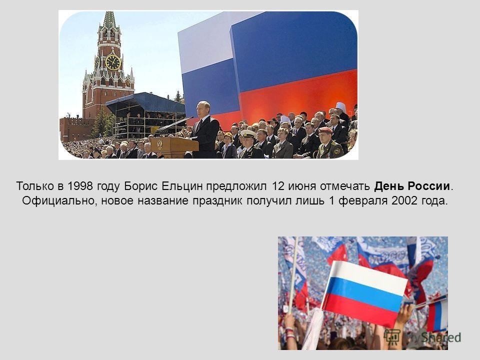 Только в 1998 году Борис Ельцин предложил 12 июня отмечать День России. Официально, новое название праздник получил лишь 1 февраля 2002 года.