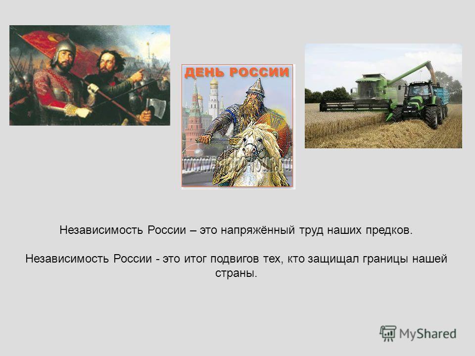 Независимость России – это напряжённый труд наших предков. Независимость России - это итог подвигов тех, кто защищал границы нашей страны.