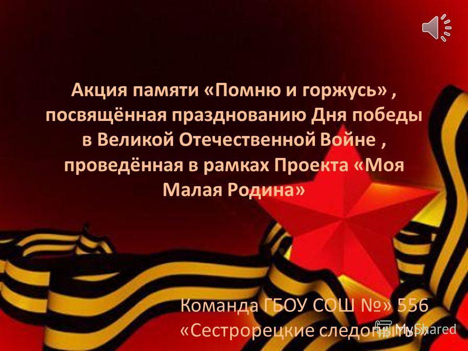 Акция памяти «Помню и горжусь», посвящённая празднованию Дня победы в Великой Отечественной Войне, проведённая в рамках Проекта «Моя Малая Родина» Команда ГБОУ СОШ » 556 «Сестрорецкие следопыты»
