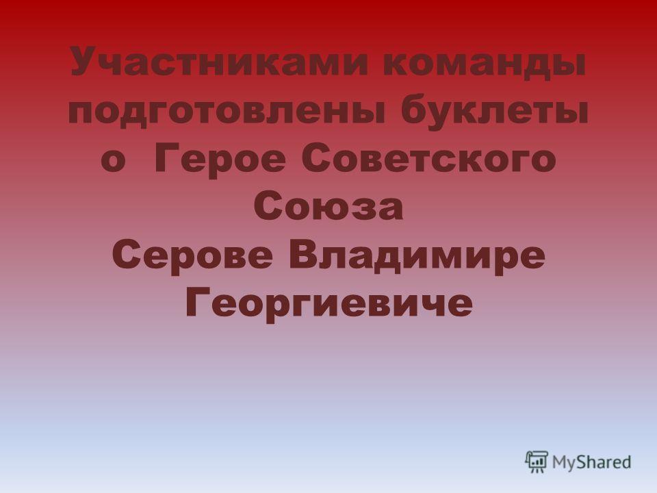 Участниками команды подготовлены буклеты о Герое Советского Союза Серове Владимире Георгиевиче