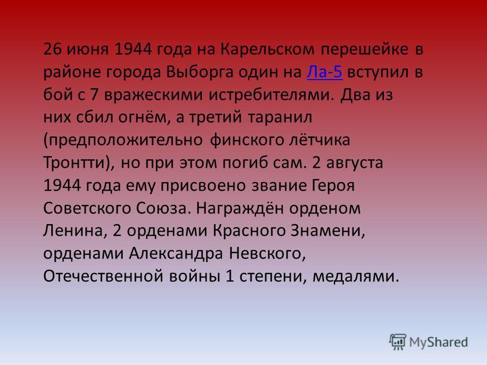 26 июня 1944 года на Карельском перешейке в районе города Выборга один на Ла-5 вступил в бой с 7 вражескими истребителями. Два из них сбил огнём, а третий таранил (предположительно финского лётчика Тронтти), но при этом погиб сам. 2 августа 1944 года
