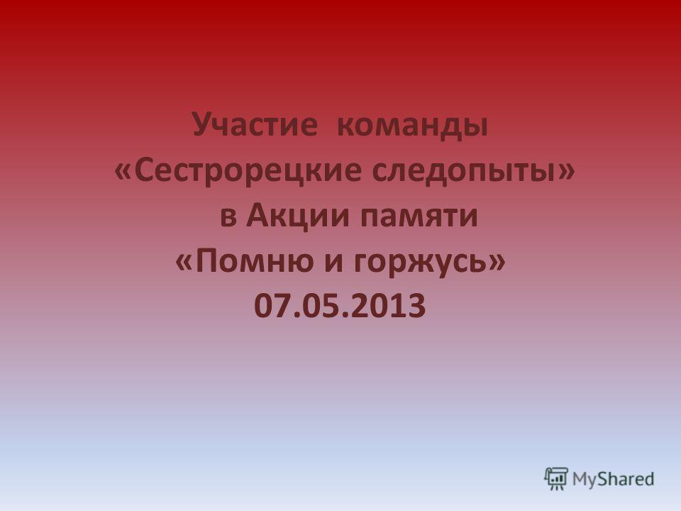 Участие команды «Сестрорецкие следопыты» в Акции памяти «Помню и горжусь» 07.05.2013