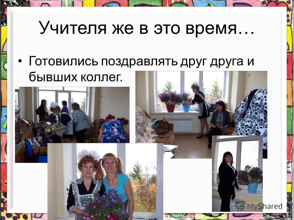 Учителя же в это время… Готовились поздравлять друг друга и бывших коллег.