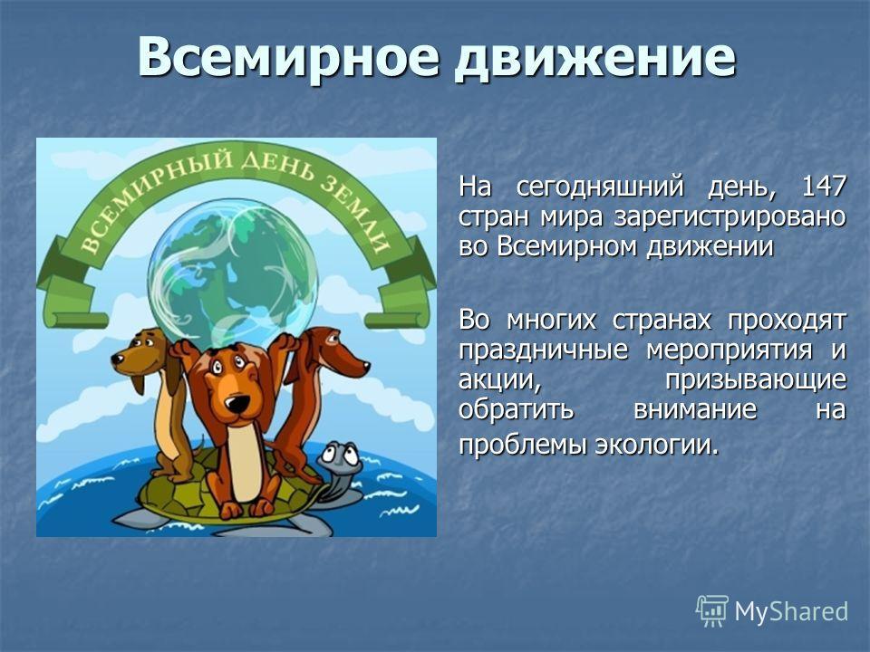 Всемирное движение На сегодняшний день, 147 стран мира зарегистрировано во Всемирном движении Во многих странах проходят праздничные мероприятия и акции, призывающие обратить внимание на проблемы экологии.