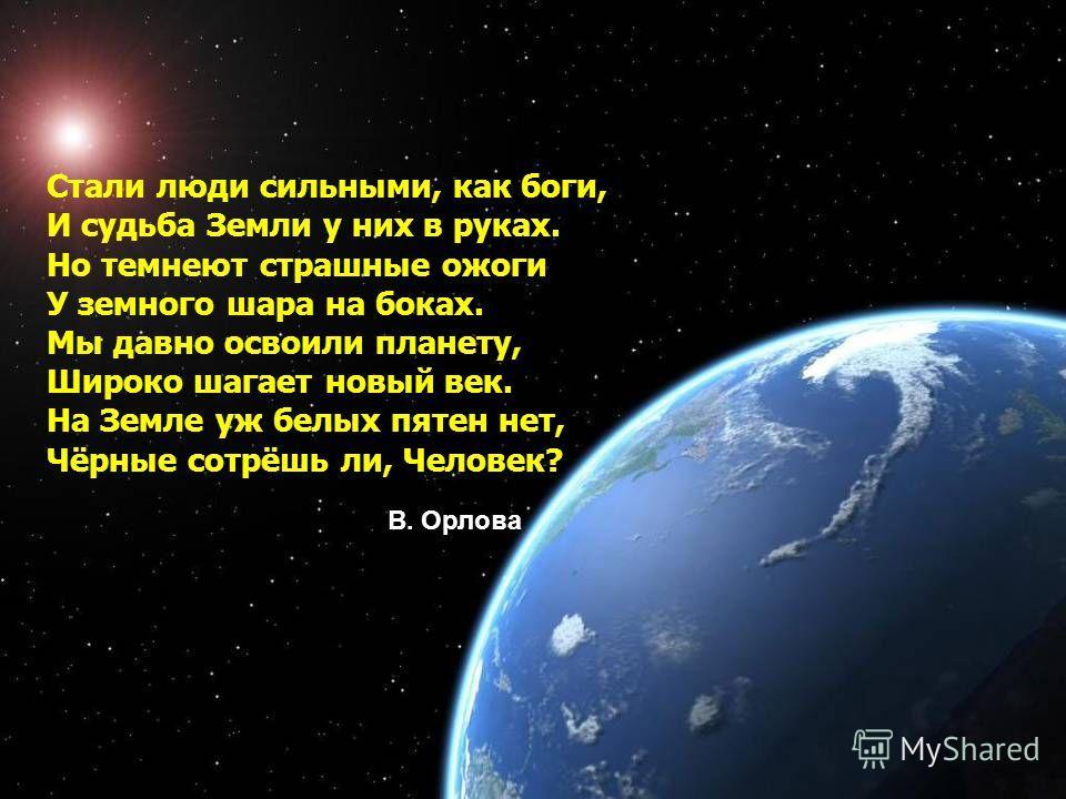 Стали люди сильными, как боги, И судьба Земли у них в руках. Но темнеют страшные ожоги У земного шара на боках. Мы давно освоили планету, Широко шагает новый век. На Земле уж белых пятен нет, Чёрные сотрёшь ли, Человек? В. Орлова