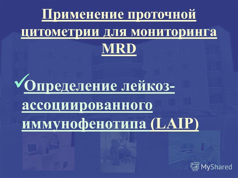 Применение проточной цитометрии для мониторинга MRD Определение лейкоз- ассоциированного иммунофенотипа (LAIP)