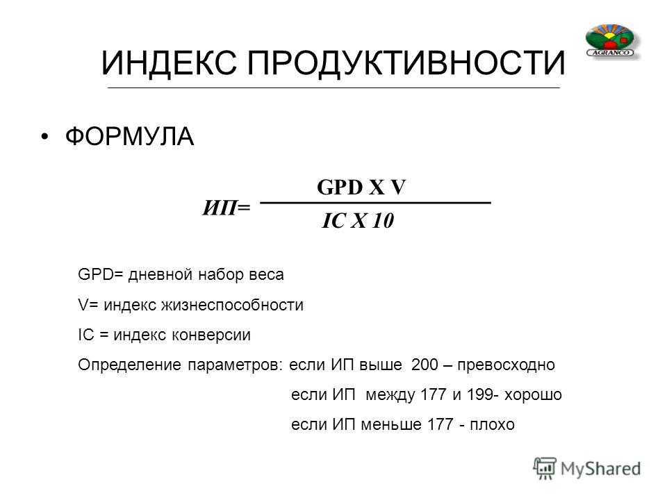 ИНДЕКС ПРОДУКТИВНОСТИ ФОРМУЛА ИП= GPD X V IC X 10 GPD= дневной набор веса V= индекс жизнеспособности IC = индекс конверсии Определение параметров: если ИП выше 200 – превосходно если ИП между 177 и 199- хорошо если ИП меньше 177 - плохо