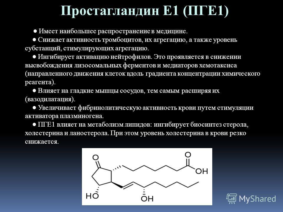 Простагландин Е1 (ПГЕ1) Имеет наибольшее распространение в медицине. Снижает активность тромбоцитов, их агрегацию, а также уровень субстанций, стимулирующих агрегацию. Ингибирует активацию нейтрофилов. Это проявляется в снижении высвобождения лизосом