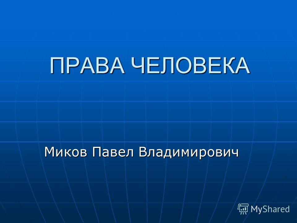 ПРАВА ЧЕЛОВЕКА Миков Павел Владимирович