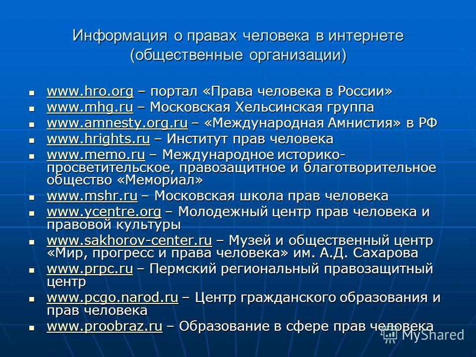 Информация о правах человека в интернете (общественные организации) www.hro.org – портал «Права человека в России» www.hro.org – портал «Права человека в России» www.hro.org www.mhg.ru – Московская Хельсинская группа www.mhg.ru – Московская Хельсинск