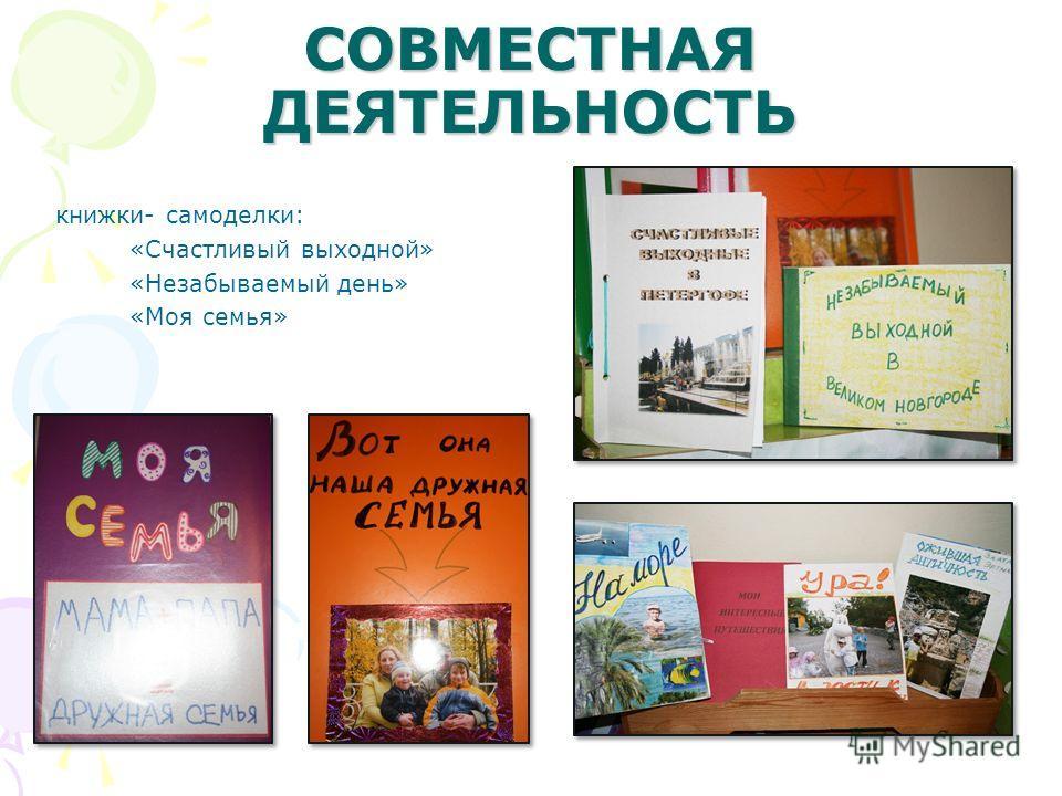 СОВМЕСТНАЯ ДЕЯТЕЛЬНОСТЬ книжки- самоделки: «Счастливый выходной» «Незабываемый день» «Моя семья»