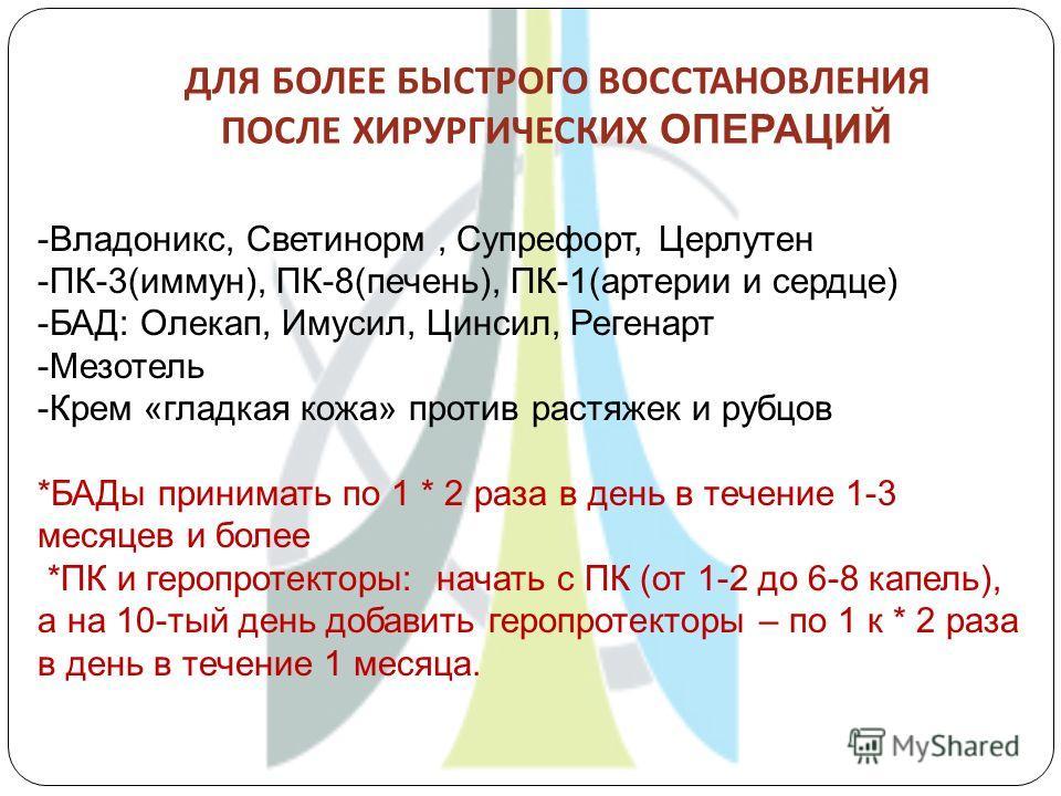 ДЛЯ БОЛЕЕ БЫСТРОГО ВОССТАНОВЛЕНИЯ ПОСЛЕ ХИРУРГИЧЕСКИХ ОПЕРАЦИЙ -Владоникс, Светинорм, Супрефорт, Церлутен -ПК-3(иммун), ПК-8(печень), ПК-1(артерии и сердце) -БАД: Олекап, Имусил, Цинсил, Регенарт -Мезотель -Крем «гладкая кожа» против растяжек и рубцо