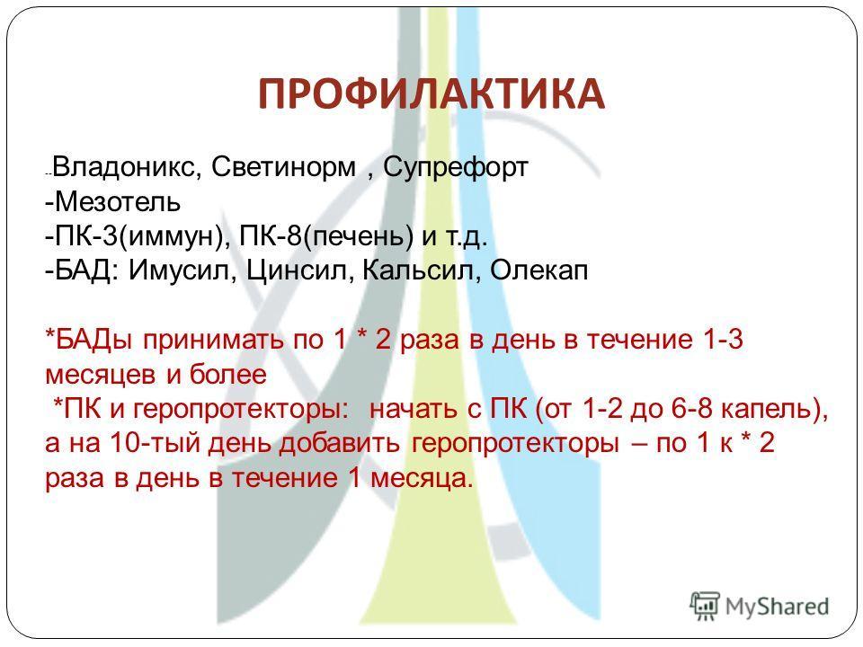 ПРОФИЛАКТИКА -- Владоникс, Светинорм, Супрефорт -Мезотель -ПК-3(иммун), ПК-8(печень) и т.д. -БАД: Имусил, Цинсил, Кальсил, Олекап *БАДы принимать по 1 * 2 раза в день в течение 1-3 месяцев и более *ПК и геропротекторы: начать с ПК (от 1-2 до 6-8 капе