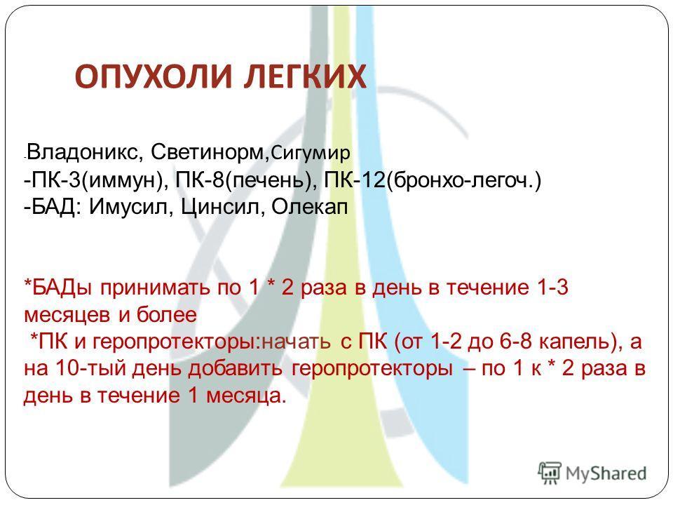 ОПУХОЛИ ЛЕГКИХ - Владоникс, Светинорм, Сигумир -ПК-3(иммун), ПК-8(печень), ПК-12(бронхо-легоч.) -БАД: Имусил, Цинсил, Олекап *БАДы принимать по 1 * 2 раза в день в течение 1-3 месяцев и более *ПК и геропротекторы:начать с ПК (от 1-2 до 6-8 капель), а