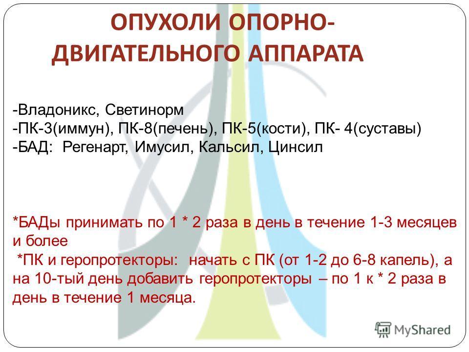 ОПУХОЛИ ОПОРНО - ДВИГАТЕЛЬНОГО АППАРАТА -Владоникс, Светинорм -ПК-3(иммун), ПК-8(печень), ПК-5(кости), ПК- 4(суставы) -БАД: Регенарт, Имусил, Кальсил, Цинсил *БАДы принимать по 1 * 2 раза в день в течение 1-3 месяцев и более *ПК и геропротекторы: нач